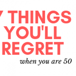 7 Things that you will regret when you are 50.